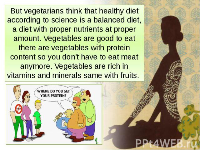 But vegetarians think that healthy diet according to science is a balanced diet, a diet with proper nutrients at proper amount. Vegetables are good to eat there are vegetables with protein content so you don't have to eat meat anymore. Vegetables ar…