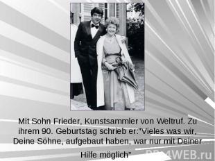 Mit Sohn Frieder, Kunstsammler von Weltruf. Zu ihrem 90. Geburtstag schrieb er:&