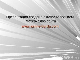 Презентация создана с использованием материалов сайта www.aenne-burda.com
