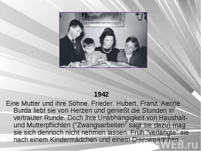 """1942 1942 Eine Mutter und ihre Söhne. Frieder, Hubert, Franz. Aenne Burda liebt sie von Herzen und genießt die Stunden in vertrauter Runde. Doch ihre Unabhängigkeit von Haushalt- und Mutterpflichten (""""Zwangsarbeiten"""" sagt sie dazu) mag sie…"""
