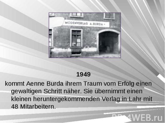 1949 1949 kommt Aenne Burda ihrem Traum vom Erfolg einen gewaltigen Schritt näher. Sie übernimmt einen kleinen heruntergekommenden Verlag in Lahr mit 48 Mitarbeitern.