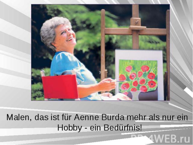Malen, das ist für Aenne Burda mehr als nur ein Hobby - ein Bedürfnis! Malen, das ist für Aenne Burda mehr als nur ein Hobby - ein Bedürfnis!