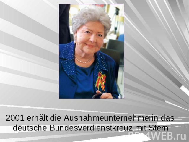 2001 erhält die Ausnahmeunternehmerin das deutsche Bundesverdienstkreuz mit Stern 2001 erhält die Ausnahmeunternehmerin das deutsche Bundesverdienstkreuz mit Stern