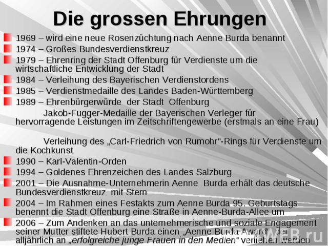 Die grossen Ehrungen 1969 – wird eine neue Rosenzüchtung nach Aenne Burda benannt 1974 – Großes Bundesverdienstkreuz 1979 – Ehrenring der Stadt Offenburg für Verdienste um die wirtschaftliche Entwicklung der Stadt 1984 – Verleihung des Bayerischen V…