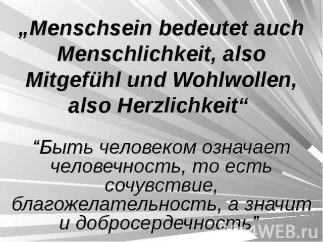 """""""Menschsein bedeutet auch Menschlichkeit, also Mitgefühl und Wohlwollen, also Herzlichkeit"""" """"Быть человеком означает человечность, то есть сочувствие, благожелательность, а значит и добросердечность"""""""
