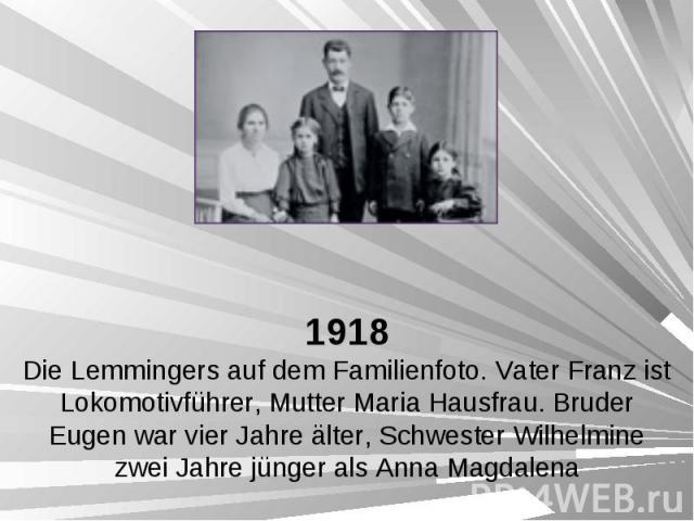 1918 Die Lemmingers auf dem Familienfoto. Vater Franz ist Lokomotivführer, Mutter Maria Hausfrau. Bruder Eugen war vier Jahre älter, Schwester Wilhelmine zwei Jahre jünger als Anna Magdalena