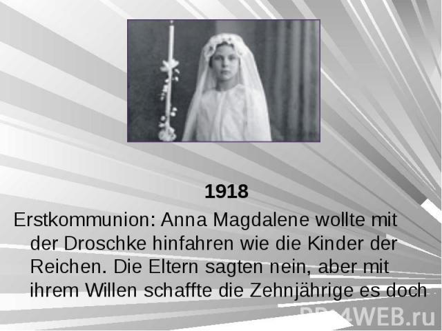 1918 1918 Erstkommunion: Anna Magdalene wollte mit der Droschke hinfahren wie die Kinder der Reichen. Die Eltern sagten nein, aber mit ihrem Willen schaffte die Zehnjährige es doch