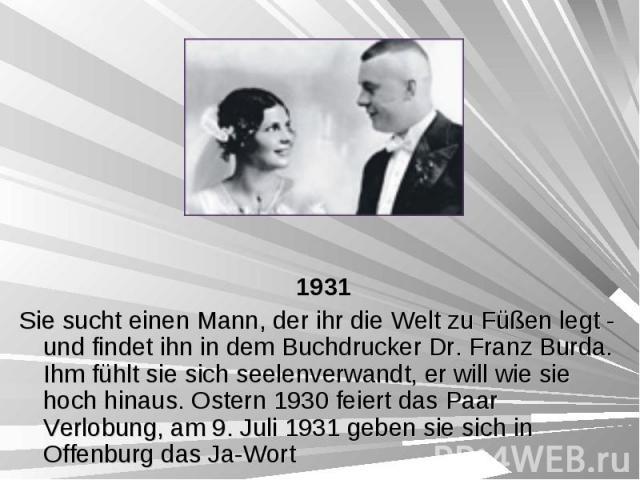 1931 1931 Sie sucht einen Mann, der ihr die Welt zu Füßen legt - und findet ihn in dem Buchdrucker Dr. Franz Burda. Ihm fühlt sie sich seelenverwandt, er will wie sie hoch hinaus. Ostern 1930 feiert das Paar Verlobung, am 9. Juli 1931 geben sie sich…