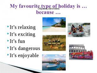It's relaxing It's exciting It's fun It's dangerous It's enjoyable