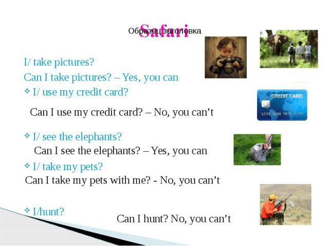 I/ take pictures? I/ take pictures? Can I take pictures? – Yes, you can I/ use my credit card? I/ see the elephants? I/ take my pets? I/hunt?