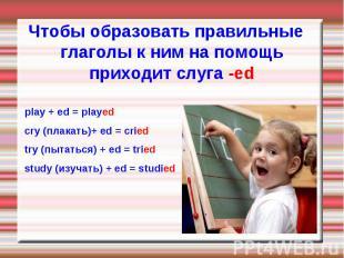 play + ed = played play + ed = played cry (плакать)+ ed = cried try (пытаться) +