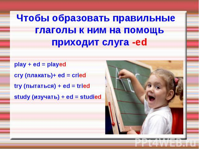 play + ed = played play + ed = played cry (плакать)+ ed = cried try (пытаться) + ed = tried study (изучать) + ed = studied