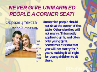 NEVER GIVE UNMARRIED PEOPLE A CORNER SEAT! Unmarried people should not sit at th