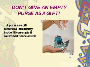 DON'T GIVE AN EMPTY PURSE AS A GIFT! A purse as a gift requires a little money i