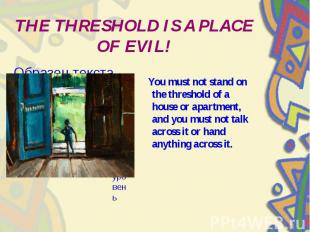 THE THRESHOLD IS A PLACE OF EVIL! You must not stand on the threshold of a house