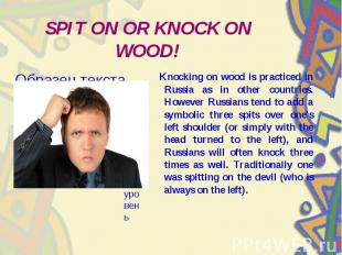 SPIT ON OR KNOCK ON WOOD! Knocking on wood is practiced in Russia as in other co