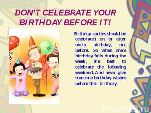 DON'T CELEBRATE YOUR BIRTHDAY BEFORE IT! Birthday parties should be celebrated o
