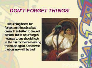 DON'T FORGET THINGS! Returning home for forgotten things is a bad omen. It is be