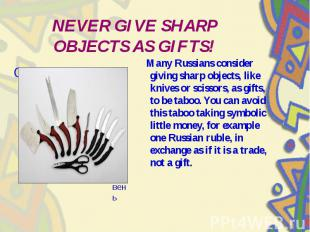 NEVER GIVE SHARP OBJECTS AS GIFTS! Many Russians consider giving sharp objects,