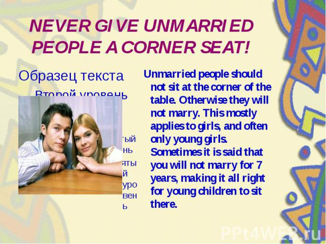 NEVER GIVE UNMARRIED PEOPLE A CORNER SEAT! Unmarried people should not sit at the corner of the table. Otherwise they will not marry. This mostly applies to girls, and often only young girls. Sometimes it is said that you will not marry for 7 years,…