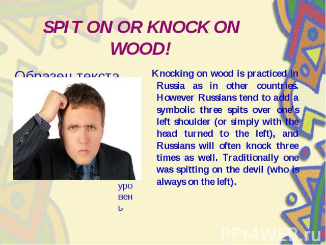 SPIT ON OR KNOCK ON WOOD! Knocking on wood is practiced in Russia as in other countries. However Russians tend to add a symbolic three spits over one's left shoulder (or simply with the head turned to the left), and Russians will often knock three t…