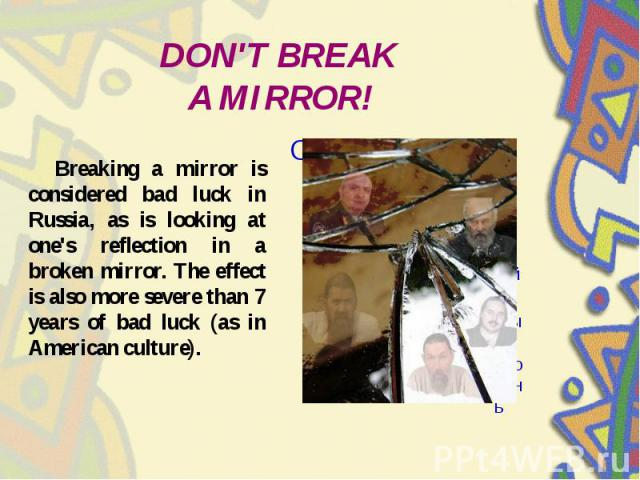 DON'T BREAK A MIRROR! Breaking a mirror is considered bad luck in Russia, as is looking at one's reflection in a broken mirror. The effect is also more severe than 7 years of bad luck (as in American culture).