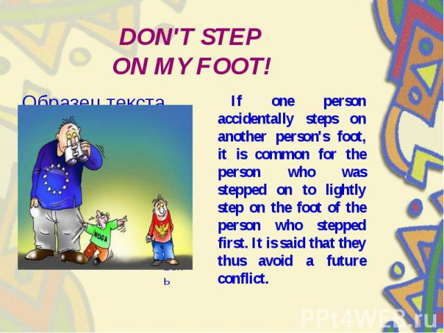 DON'T STEP ON MY FOOT! If one person accidentally steps on another person's foot, it is common for the person who was stepped on to lightly step on the foot of the person who stepped first. It is said that they thus avoid a future conflict.