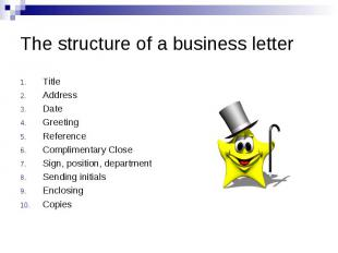 The structure of a business letter Title Address Date Greeting Reference Complim