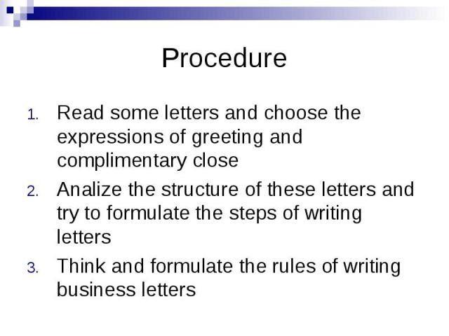 Procedure Read some letters and choose the expressions of greeting and complimentary close Analize the structure of these letters and try to formulate the steps of writing letters Think and formulate the rules of writing business letters