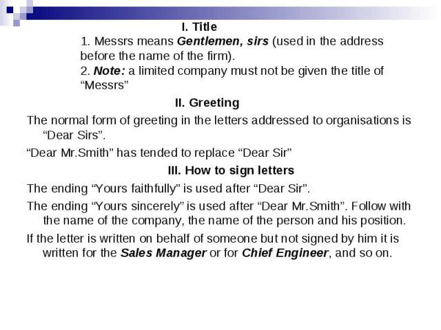 """I. Title 1. Messrs means Gentlemen, sirs (used in the address before the name of the firm). 2. Note: a limited company must not be given the title of """"Messrs"""" II. Greeting The normal form of greeting in the letters addressed to organisations is """"Dea…"""