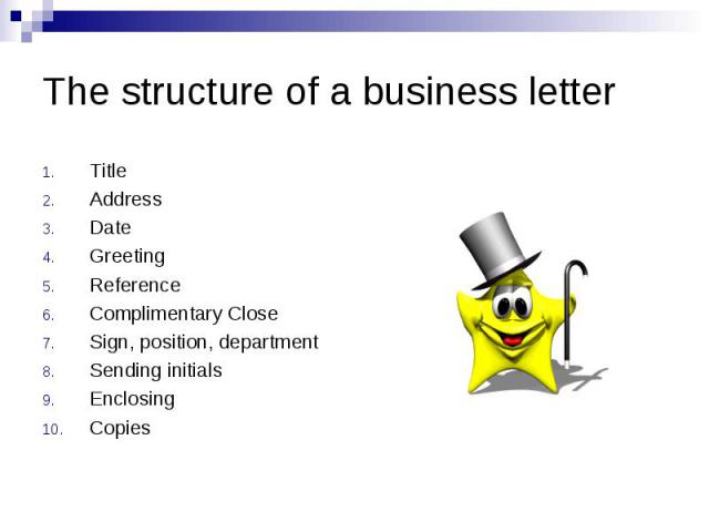 The structure of a business letter Title Address Date Greeting Reference Complimentary Close Sign, position, department Sending initials Enclosing Copies