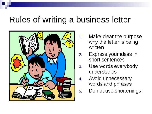 Rules of writing a business letter Make clear the purpose why the letter is being written Express your ideas in short sentences Use words everybody understands Avoid unnecessary words and phrases Do not use shortenings