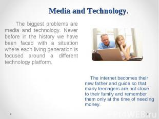 The biggest problems are media and technology. Never before in the history we ha