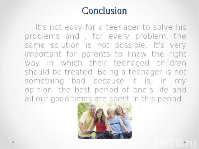It's not easy for a teenager to solve his problems and , for every problem, the same solution is not possible. It's very important for parents to know the right way in which their teenaged children should be treated. Being a teenager is not somethin…