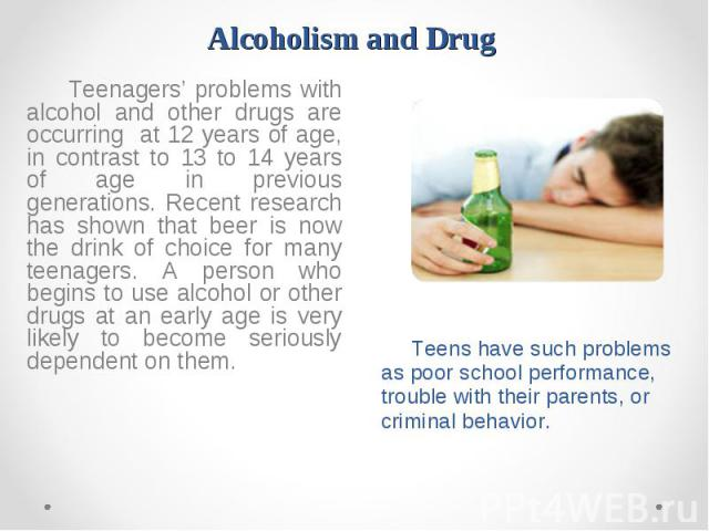 Teenagers' problems with alcohol and other drugs are occurring at 12 years of age, in contrast to 13 to 14 years of age in previous generations. Recent research has shown that beer is now the drink of choice for many teenagers. A person who begins t…