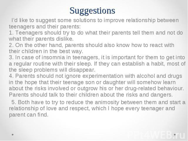 I'd like to suggest some solutions to improve relationship between teenagers and their parents: 1. Teenagers should try to do what their parents tell them and not do what their parents dislike. 2. On the other hand, parents should also know how to r…