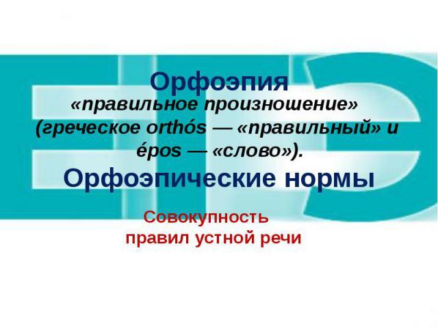 Орфоэпия Орфоэпические нормы Совокупность правил устной речи