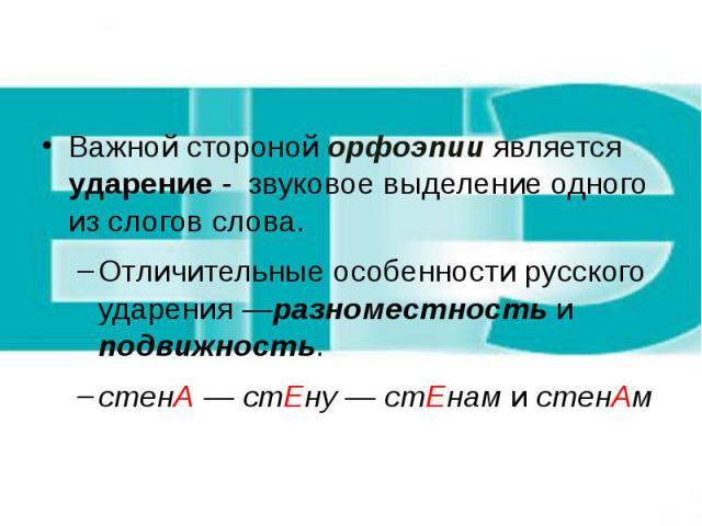Важной стороной орфоэпии является ударение - звуковое выделение одного из слогов слова. Отличительные особенности русского ударения —разноместность и подвижность. стенА — стЕну — стЕнам и стенАм