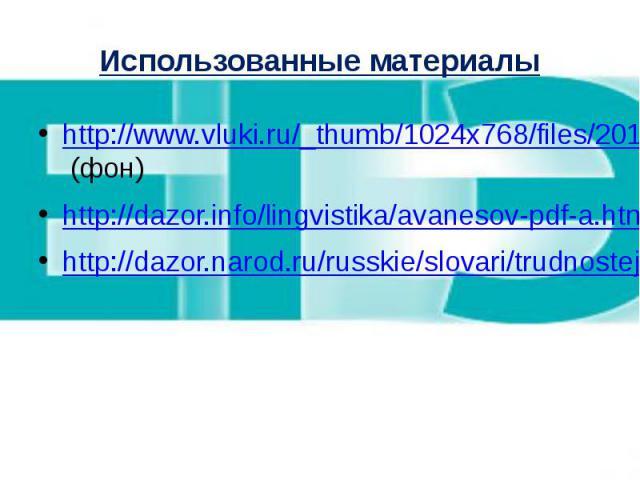Использованные материалы http://www.vluki.ru/_thumb/1024x768/files/2011May13/008-140436-01.jpg (фон) http://dazor.info/lingvistika/avanesov-pdf-a.htm http://dazor.narod.ru/russkie/slovari/trudnostej/slovar-trudnostej_0001.htm