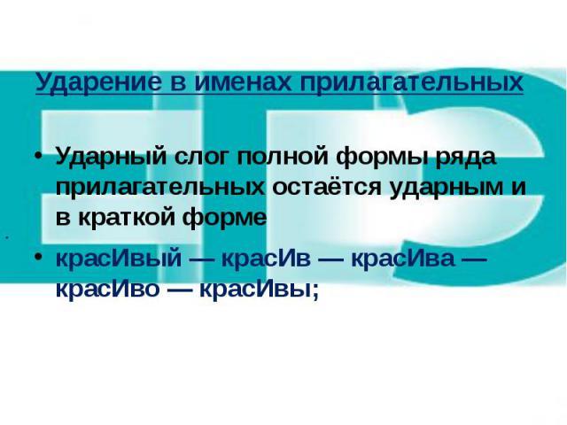 Ударение в именах прилагательных Ударный слог полной формы ряда прилагательных остаётся ударным и в краткой форме красИвый — красИв — красИва — красИво — красИвы;