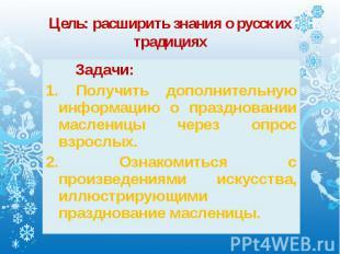 Задачи: Задачи: 1. Получить дополнительную информацию о праздновании масленицы ч