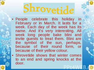 People celebrate this holiday in February or in March. It lasts for a week. Each
