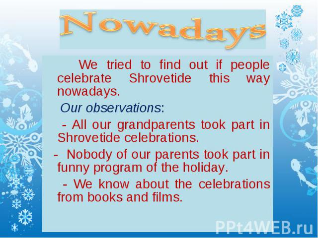 We tried to find out if people celebrate Shrovetide this way nowadays. We tried to find out if people celebrate Shrovetide this way nowadays. Our observations: - All our grandparents took part in Shrovetide celebrations. - Nobody of our parents took…