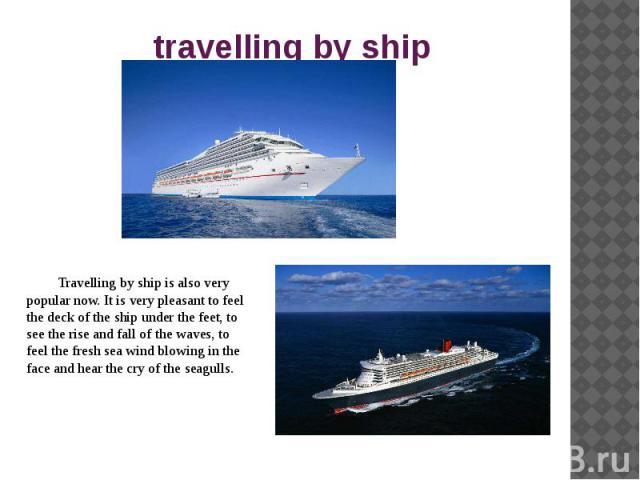 travelling by ship Travelling by ship is also very popular now. It is very pleasant to feel the deck of the ship under the feet, to see the rise and fall of the waves, to feel the fresh sea wind blowing in the face and hear the cry of the seagulls.