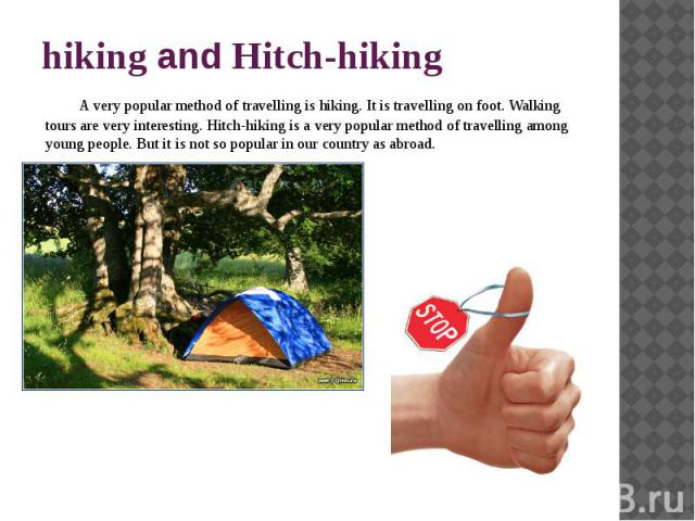 hiking and Hitch-hiking A very popular method of travelling is hiking. It is travelling on foot. Walking tours are very interesting. Hitch-hiking is a very popular method of travelling among young people. But it is not so popular in our country as abroad.