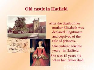 Old castle in Hatfield After the death of her mother Elizabeth was declared ille