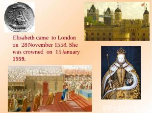 Elisabeth came to London on 28 November 1558. She was crowned on 15 January 1559