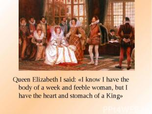 Queen Elizabeth I said: «I know I have the body of a week and feeble woman, but