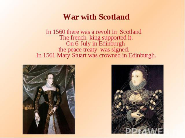 War with Scotland War with Scotland In 1560 there was a revolt in Scotland The french king supported it. On 6 July in Edinburgh the peace treaty was signed. In 1561 Mary Stuart was crowned in Edinburgh.