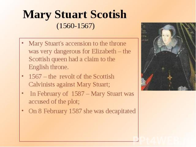 Mary Stuart Scotish (1560-1567) Mary Stuart's accension to the throne was very dangerous for Elizabeth – the Scottish queen had a claim to the English throne. 1567 – the revolt of the Scottish Calvinists against Mary Stuart; In February of 1587 – Ma…